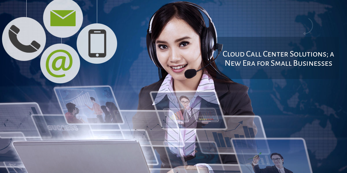 Cloud Call Center Solutions; a New Era for Small Businesses