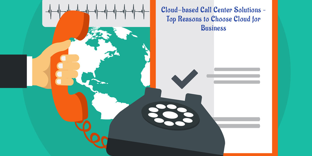 Cloud-based Call Center Solutions – Top Reasons to Choose Cloud for Business